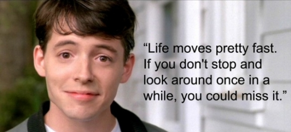Who knew that a quote from a movie about a kid skipping school would turn out to be something we all need to live by?